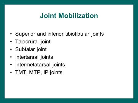 Joint Mobilization Superior and inferior tibiofibular joints Talocrural joint Subtalar joint Intertarsal joints Intermetatarsal joints TMT, MTP, IP joints.