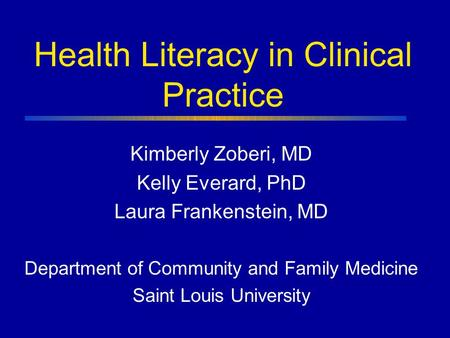 Health Literacy in Clinical Practice Kimberly Zoberi, MD Kelly Everard, PhD Laura Frankenstein, MD Department of Community and Family Medicine Saint Louis.