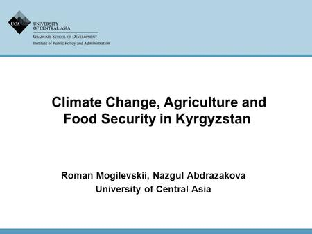 Climate Change, Agriculture and Food Security in Kyrgyzstan Roman Mogilevskii, Nazgul Abdrazakova University of Central Asia.