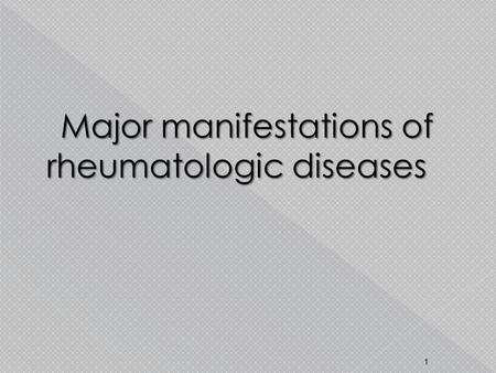 Major manifestations of rheumatologic diseases 1.