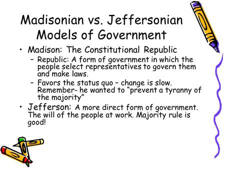 Madisonian vs. Jeffersonian Models of Government Madison: The Constitutional Republic –Republic: A form of government in which the people select representatives.