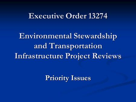 Executive Order 13274 Environmental Stewardship and Transportation Infrastructure Project Reviews Priority Issues.
