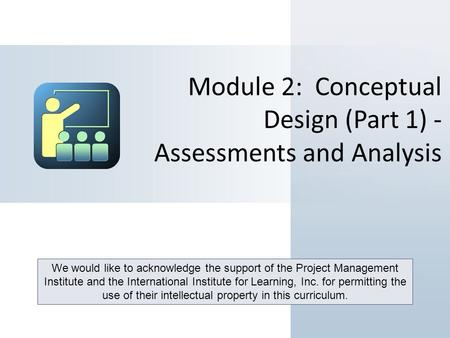 Module 2: Conceptual Design (Part 1) - Assessments and Analysis We would like to acknowledge the support of the Project Management Institute and the International.