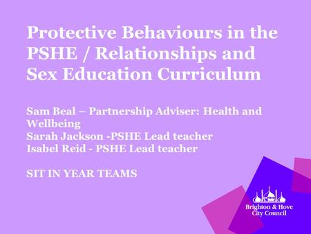 Protective Behaviours in the PSHE / Relationships and Sex Education Curriculum Sam Beal – Partnership Adviser: Health and Wellbeing Sarah Jackson -PSHE.