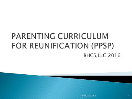 BHCS,LLC 2016 1. Provide a set of Parenting Education topics and resources for providers that can be used flexibly in Reunification Services. 2BHCS, LLC.
