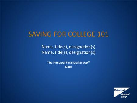 SAVING FOR COLLEGE 101 Name, title(s), designation(s) The Principal Financial Group  Date.