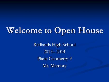 Welcome to Open House Redlands High School 2013– 2014 Plane Geometry-9 Mr. Memory.