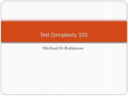 Michael D. Robinson Text Complexity 101. Text Complexity is… Difficult vocabulary or text structure/features Academic vocabulary Text structure (e.g.