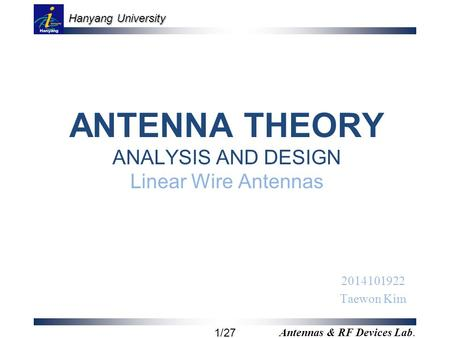 Hanyang University 1/27 Antennas & RF Devices Lab. ANTENNA THEORY ANALYSIS AND DESIGN Linear Wire Antennas 2014101922 Taewon Kim.