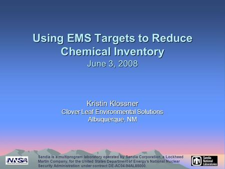 Using EMS Targets to Reduce Chemical Inventory June 3, 2008 Kristin Klossner Clover Leaf Environmental Solutions Albuquerque, NM Sandia is a multiprogram.
