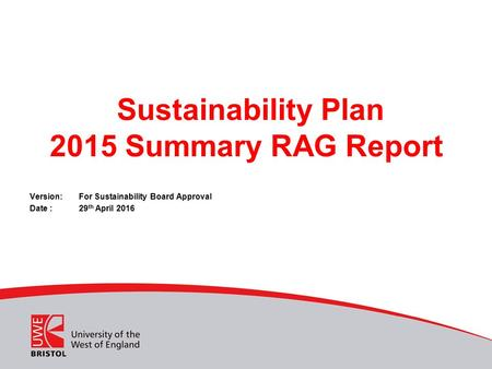 Sustainability Plan 2015 Summary RAG Report Version: For Sustainability Board Approval Date :29 th April 2016.