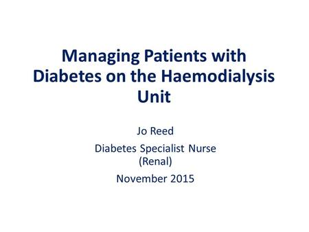 Managing Patients with Diabetes on the Haemodialysis Unit Jo Reed Diabetes Specialist Nurse (Renal) November 2015.
