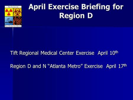 "April Exercise Briefing for Region D Tift Regional Medical Center Exercise April 10 th Region D and N ""Atlanta Metro"" Exercise April 17 th."