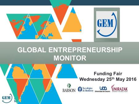 GLOBAL ENTREPRENEURSHIP MONITOR Funding Fair Wednesday 25 th May 2016.