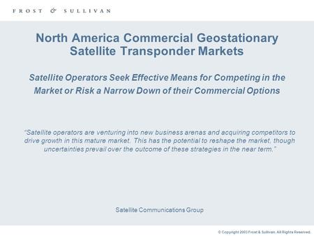© Copyright 2003 Frost & Sullivan. All Rights Reserved. North America Commercial Geostationary Satellite Transponder Markets Satellite Operators Seek Effective.