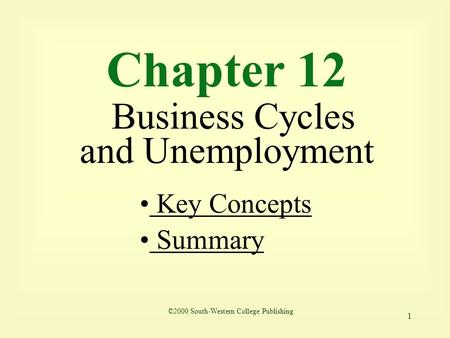 1 Chapter 12 Business Cycles and Unemployment Key Concepts Key Concepts Summary ©2000 South-Western College Publishing.