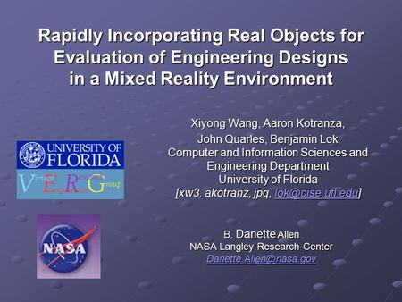 Rapidly Incorporating Real Objects for Evaluation of Engineering Designs in a Mixed Reality Environment Xiyong Wang, Aaron Kotranza, John Quarles, Benjamin.