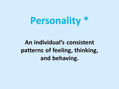 Personality * An individual's consistent patterns of feeling, thinking, and behaving.