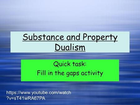 Substance and Property Dualism Quick task: Fill in the gaps activity Quick task: Fill in the gaps activity https://www.youtube.com/watch ?v=sT41wRA67PA.