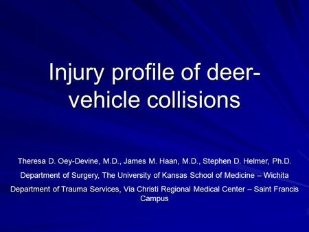 Injury profile of deer- vehicle collisions Theresa D. Oey-Devine, M.D., James M. Haan, M.D., Stephen D. Helmer, Ph.D. Department of Surgery, The University.