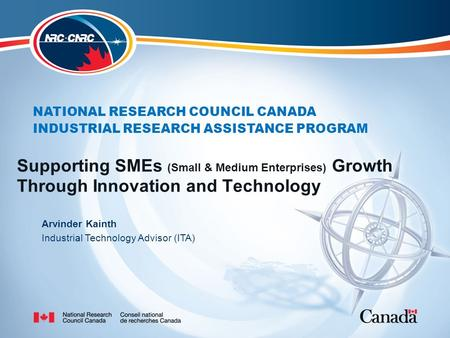 NATIONAL RESEARCH COUNCIL CANADA INDUSTRIAL RESEARCH ASSISTANCE PROGRAM Supporting SMEs (Small & Medium Enterprises) Growth Through Innovation and Technology.