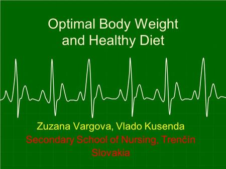 Optimal Body Weight and Healthy Diet Zuzana Vargova, Vlado Kusenda Secondary School of Nursing, Trenčín Slovakia.