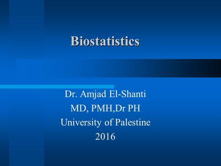 Biostatistics Dr. Amjad El-Shanti MD, PMH,Dr PH University of Palestine 2016.