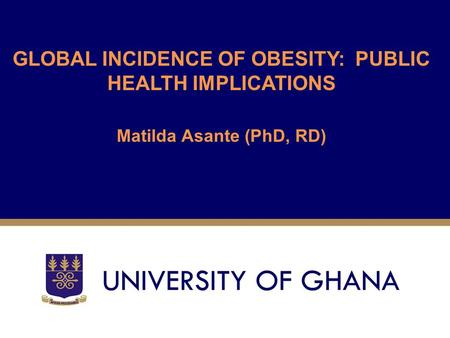 GLOBAL INCIDENCE OF OBESITY: PUBLIC HEALTH IMPLICATIONS Matilda Asante (PhD, RD)