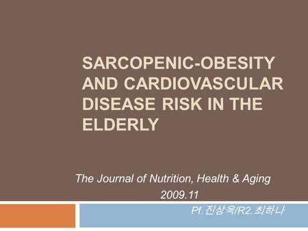 SARCOPENIC-OBESITY AND CARDIOVASCULAR DISEASE RISK IN THE ELDERLY The Journal of Nutrition, Health & Aging 2009.11 Pf. 진상욱 /R2. 최하나.