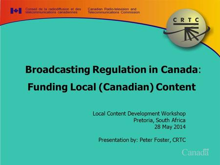 Broadcasting Regulation in Canada: Funding Local (Canadian) Content Local Content Development Workshop Pretoria, South Africa 28 May 2014 Presentation.