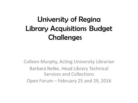University of Regina Library Acquisitions Budget Challenges Colleen Murphy, Acting University Librarian Barbara Nelke, Head Library Technical Services.