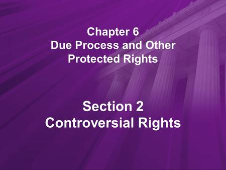 Chapter 6 Due Process and Other Protected Rights Section 2 Controversial Rights.