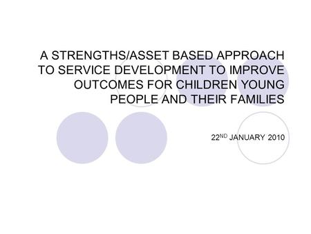 A STRENGTHS/ASSET BASED APPROACH TO SERVICE DEVELOPMENT TO IMPROVE OUTCOMES FOR CHILDREN YOUNG PEOPLE AND THEIR FAMILIES 22 ND JANUARY 2010.