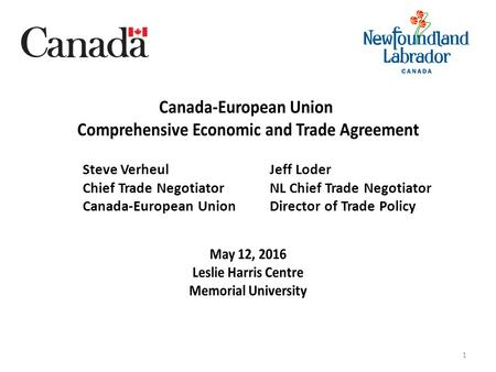 1 Steve Verheul Chief Trade Negotiator Canada-European Union Jeff Loder NL Chief Trade Negotiator Director of Trade Policy.