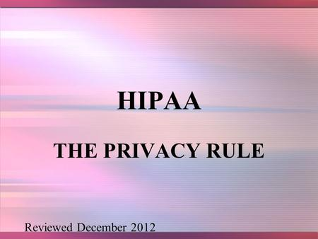HIPAA THE PRIVACY RULE Reviewed December 2012. 2 HISTORY In 2000, many patients that were newly diagnosed with depression received free samples of anti-