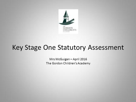 Key Stage One Statutory Assessment Mrs McGuigan – April 2016 The Gordon Children's Academy.