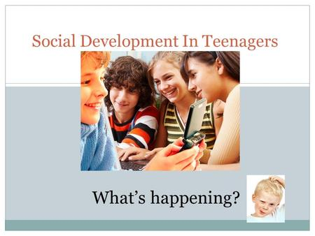 Social Development In Teenagers What's happening?.