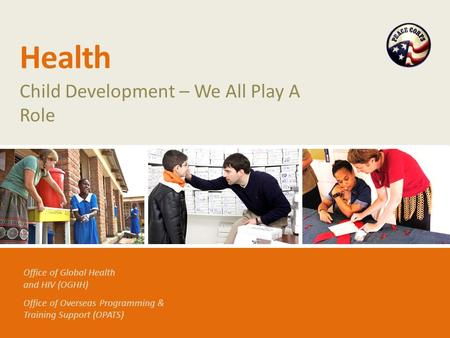 Office of Global Health and HIV (OGHH) Office of Overseas Programming & Training Support (OPATS) Health Child Development – We All Play A Role.