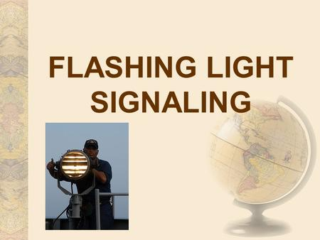 FLASHING LIGHT SIGNALING. 1. A signal made by flashing light is divided into the following parts: (a) The call.—It consists of the general call or the.