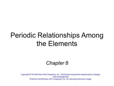 Periodic Relationships Among the Elements Chapter 8 Copyright © The McGraw-Hill Companies, Inc. Permission required for reproduction or display. Acknowledgement.