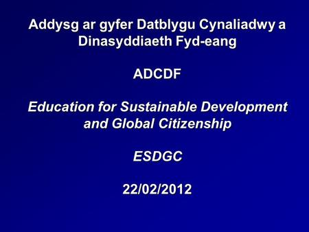 Addysg ar gyfer Datblygu Cynaliadwy a Dinasyddiaeth Fyd-eang ADCDF Education for Sustainable Development and Global Citizenship ESDGC 22/02/2012.