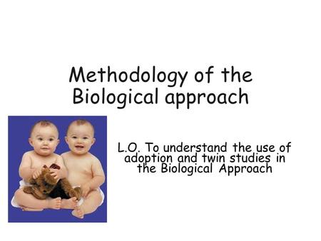 Methodology of the Biological approach L.O. To understand the use of adoption and twin studies in the Biological Approach.
