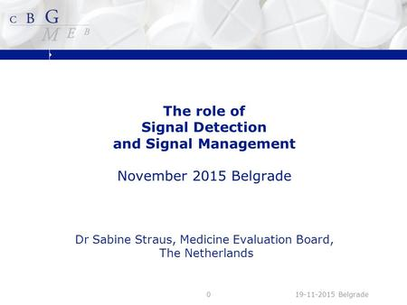 The role of Signal Detection and Signal Management November 2015 Belgrade Dr Sabine Straus, Medicine Evaluation Board, The Netherlands 19-11-2015 Belgrade0.