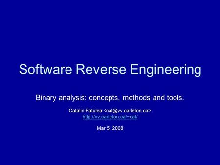Software Reverse Engineering Binary analysis: concepts, methods and tools. Catalin Patulea  Mar 5, 2008.