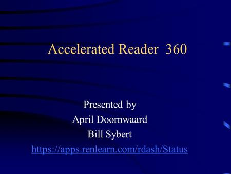 Accelerated Reader 360 Presented by April Doornwaard Bill Sybert https://apps.renlearn.com/rdash/Status.