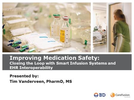 Improving Medication Safety: Closing the Loop with Smart Infusion Systems and EHR Interoperability Presented by: Tim Vanderveen, PharmD, MS.