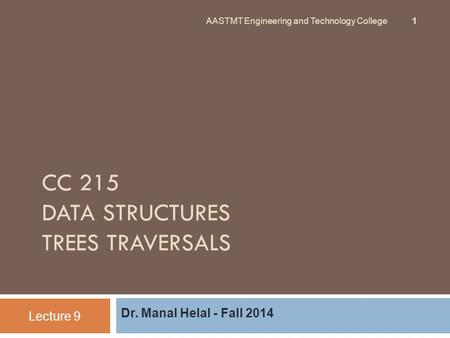 CC 215 DATA STRUCTURES TREES TRAVERSALS Dr. Manal Helal - Fall 2014 Lecture 9 AASTMT Engineering and Technology College 1.