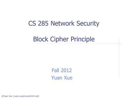 @Yuan Xue CS 285 Network Security Block Cipher Principle Fall 2012 Yuan Xue.
