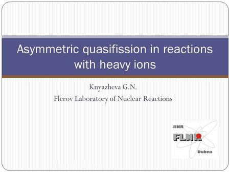 Knyazheva G.N. Flerov Laboratory of Nuclear Reactions Asymmetric quasifission in reactions with heavy ions TAN 11, Sochi, Russia.