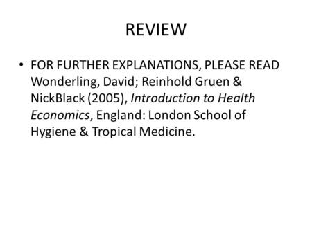 REVIEW FOR FURTHER EXPLANATIONS, PLEASE READ Wonderling, David; Reinhold Gruen & NickBlack (2005), Introduction to Health Economics, England: London School.